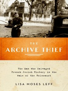 The Archive Thief: The Man Who Salvaged French Jewish History in the Wake of the Holocaust